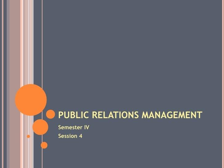 PUBLIC RELATIONS MANAGEMENT <ul><li>Semester IV </li></ul><ul><li>Session 4 </li></ul>