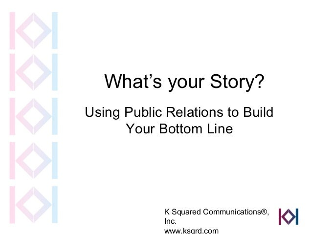 What's your Story?Using Public Relations to Build      Your Bottom Line             K Squared Communications®,            ...