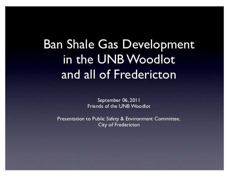 Ban Shale Gas Development   in the UNB Woodlot   and all of Fredericton                    September 06, 2011             ...