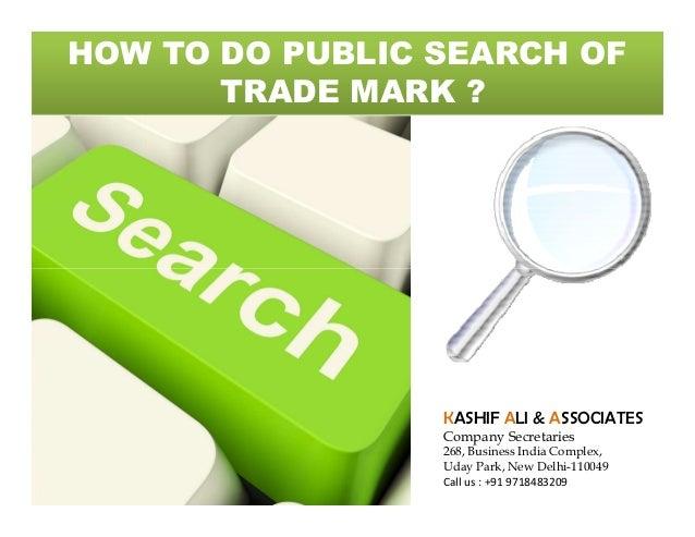 HOW TO DO PUBLIC SEARCH OF TRADE MARK ?  KASHIF ALI & ASSOCIATES  Company Secretaries  268, Business India Complex, Uday P...