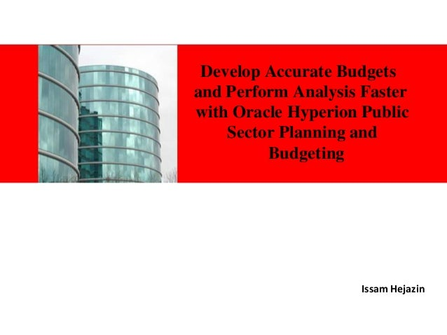 Develop Accurate Budgets and Perform Analysis Faster with Oracle Hyperion Public Sector Planning and Budgeting i  Issam He...