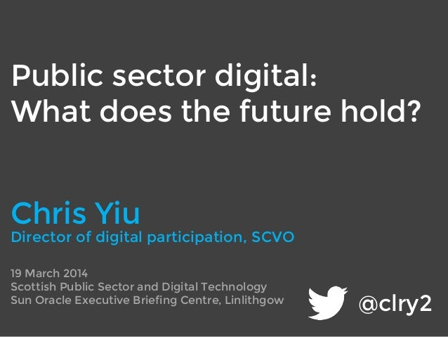 @clry2 Public sector digital: What does the future hold? 19 March 2014 Scottish Public Sector and Digital Technology Sun O...