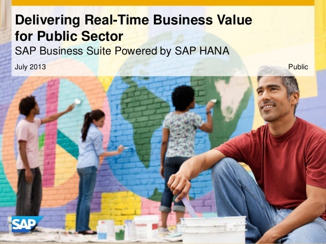Delivering Real-Time Business Value for Public Sector SAP Business Suite Powered by SAP HANA July 2013 Public