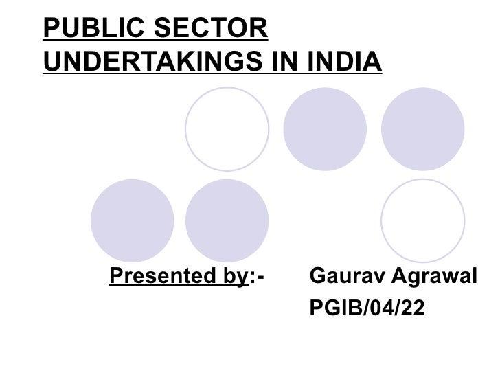 PUBLIC SECTOR UNDERTAKINGS IN INDIA   Presented by :- Gaurav Agrawal PGIB/04/22