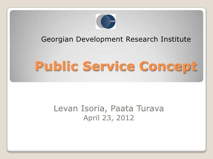 Georgian Development Research InstitutePublic Service Concept   Levan Isoria, Paata Turava          April 23, 2012