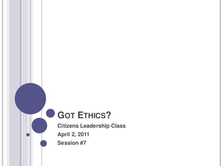 GOT ETHICS?Citizens Leadership ClassApril 2, 2011Session #7