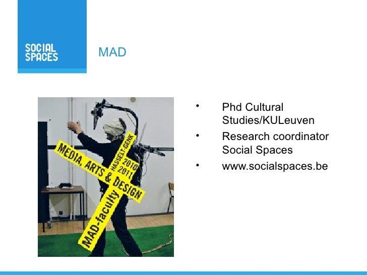 MAD          •   Phd Cultural           Studies/KULeuven       •   Research coordinator           Social Spaces       •   ...