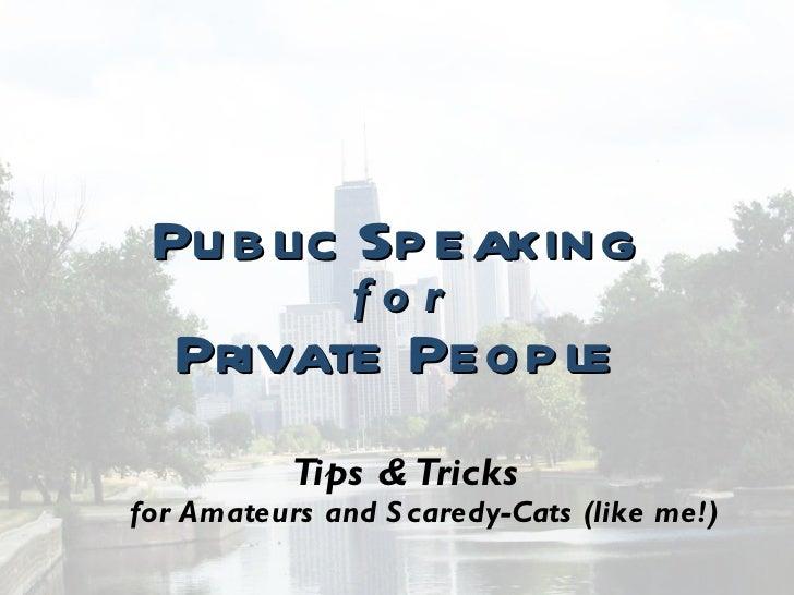 <ul><li>Public Speaking </li></ul><ul><li>f o r </li></ul><ul><li>Private People </li></ul><ul><li>Tips & Tricks for Amate...