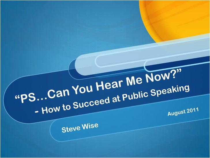 """""""PS…Can You Hear Me Now?""""     - How to Succeed at Public Speaking<br />Steve Wise August 2011<br />"""