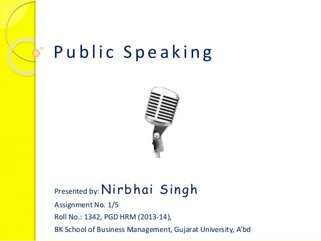 Public Speaking Presented by: Nirbhai Singh Assignment No. 1/5 Roll No.: 1342, PGD HRM (2013-14), BK School of Business Ma...