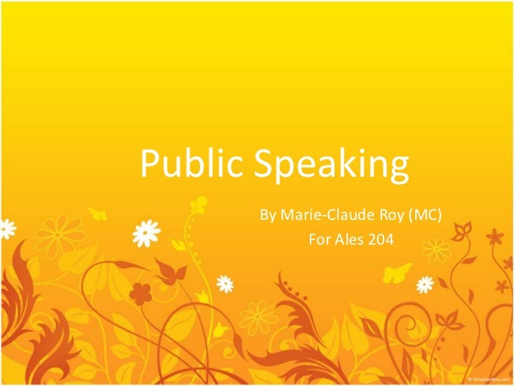 Public Speaking      By Marie-Claude Roy (MC)            For Ales 204