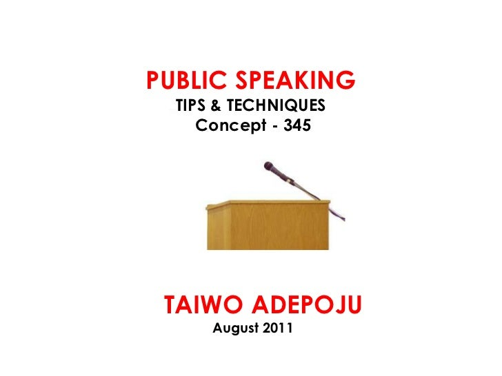 PUBLIC SPEAKING<br />TIPS & TECHNIQUES<br /> Concept - 345<br />   TAIWO ADEPOJU<br />August 2011<br />