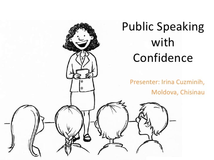 Public Speaking      with  Confidence Presenter: Irina Cuzminih,        Moldova, Chisinau
