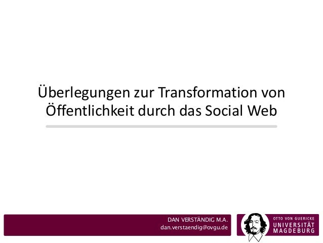 Überlegungen zur Transformation von Öffentlichkeit durch das Social Web  DAN VERSTÄNDIG M.A. dan.verstaendig@ovgu.de