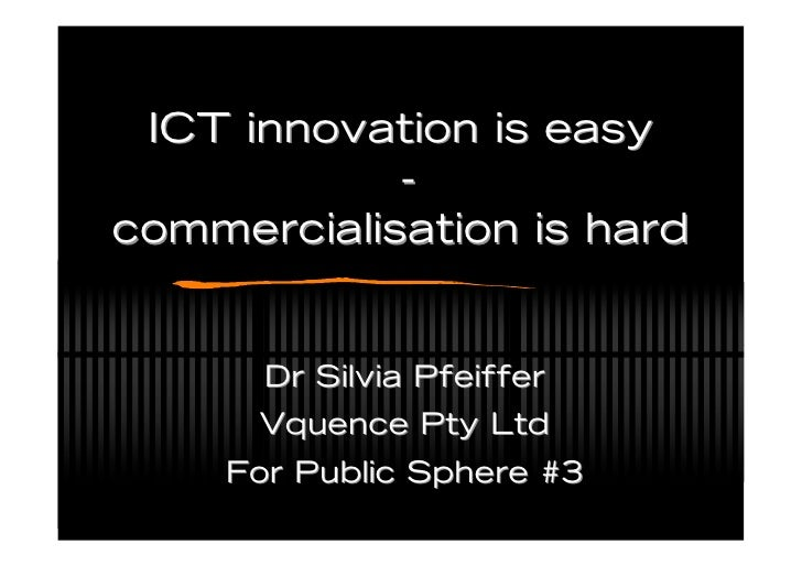 ICT innovation is easy             - commercialisation is hard         Dr Silvia Pfeiffer       Vquence Pty Ltd     For Pu...