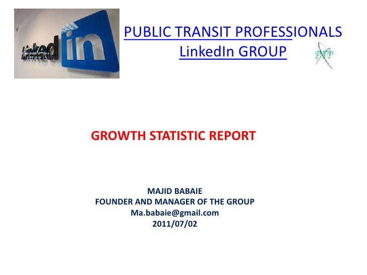 PUBLIC TRANSIT PROFESSIONALSLinkedIn GROUP<br />GROWTH STATISTIC REPORT<br />MAJID BABAIE<br />FOUNDER AND MANAGER OF THE ...