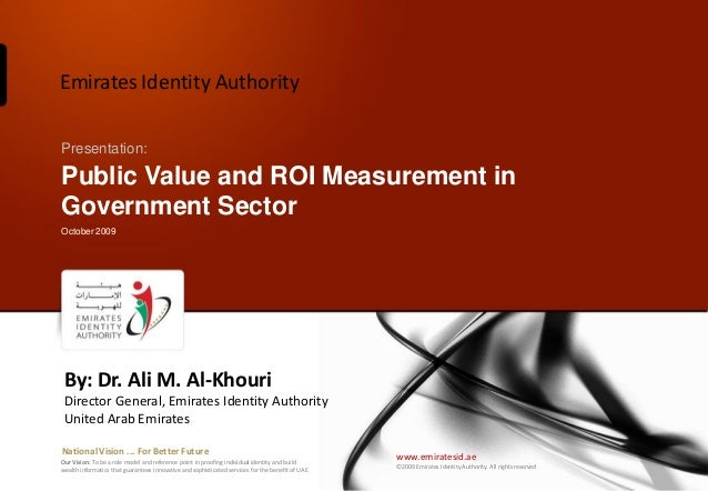 Emirates Identity AuthorityPresentation:Public Value and ROI Measurement inGovernment SectorOctober 2009 By: Dr. Ali M. Al...