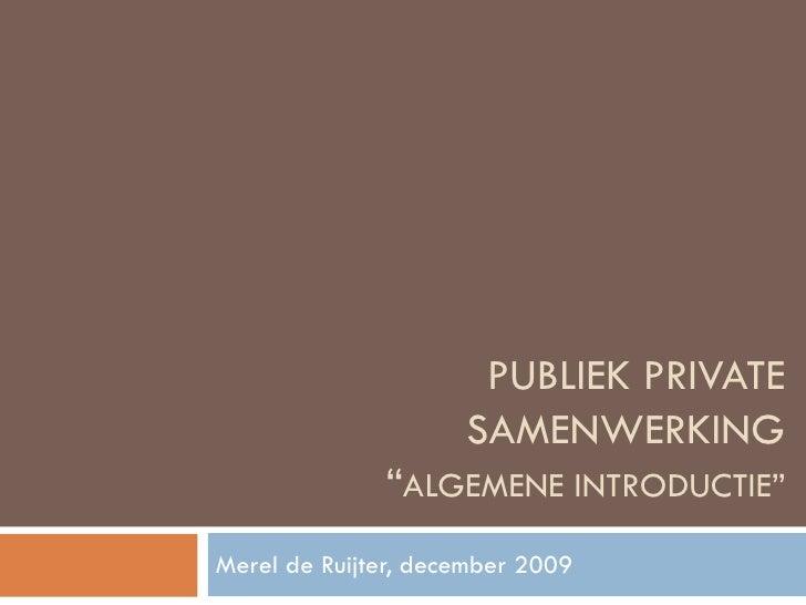 """PUBLIEK PRIVATE SAMENWERKING """" ALGEMENE INTRODUCTIE"""" Merel de Ruijter, december 2009"""