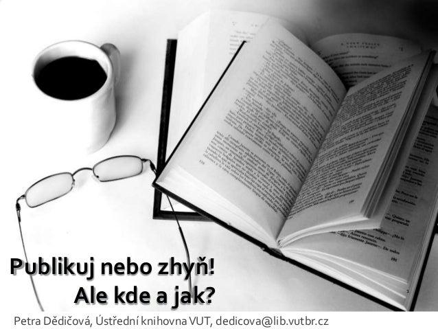 Publikuj nebo zhyň! Ale kde a jak? Petra Dědičová, Ústřední knihovna VUT, dedicova@lib.vutbr.cz  1