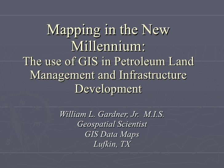 Mapping in the New Millennium: The use of GIS in Petroleum Land Management and Infrastructure Development William L. Gardn...