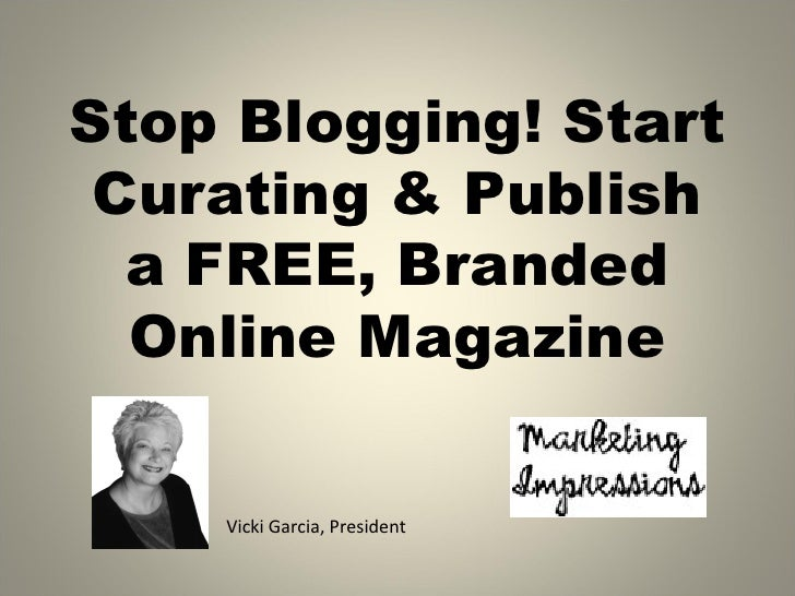 Stop Blogging! Start Curating & Publish  a FREE, Branded  Online Magazine    Vicki Garcia, President