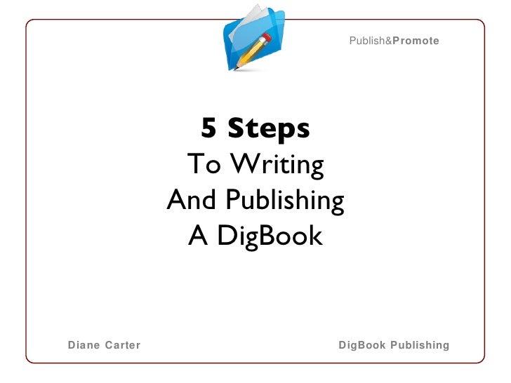 <ul><li>5 Steps </li></ul><ul><li>To Writing </li></ul><ul><li>And Publishing </li></ul><ul><li>A DigBook </li></ul>Publis...