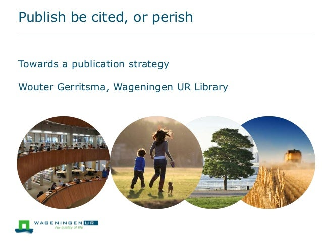 Publish be cited, or perish Towards a publication strategy Wouter Gerritsma, Wageningen UR Library