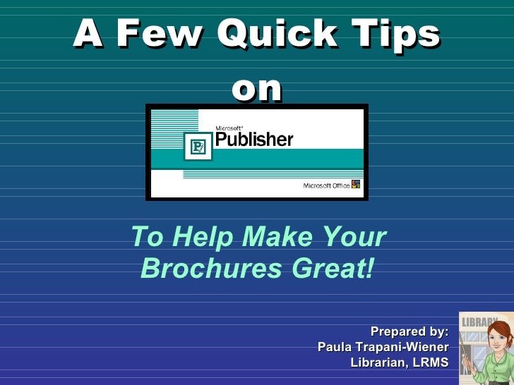 A Few Quick Tips on To Help Make Your Brochures Great! Prepared by: Paula Trapani-Wiener Librarian, LRMS