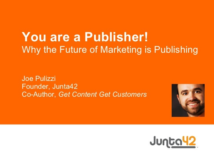 You are a Publisher! Why the Future of Marketing is Publishing Joe Pulizzi Founder, Junta42 Co-Author,  Get Content Get Cu...