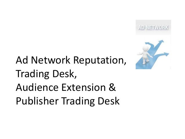 Ad Network Reputation,Trading Desk,Audience Extension &Publisher Trading Desk