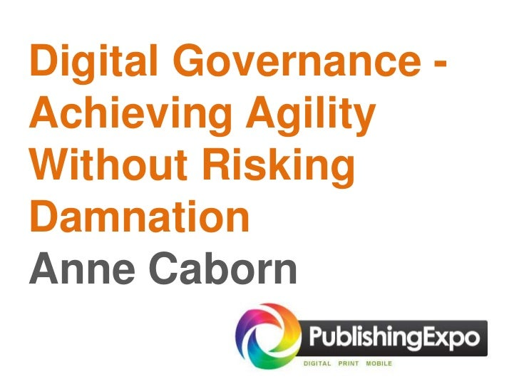 Digital Governance -Achieving AgilityWithout RiskingDamnationAnne Caborn