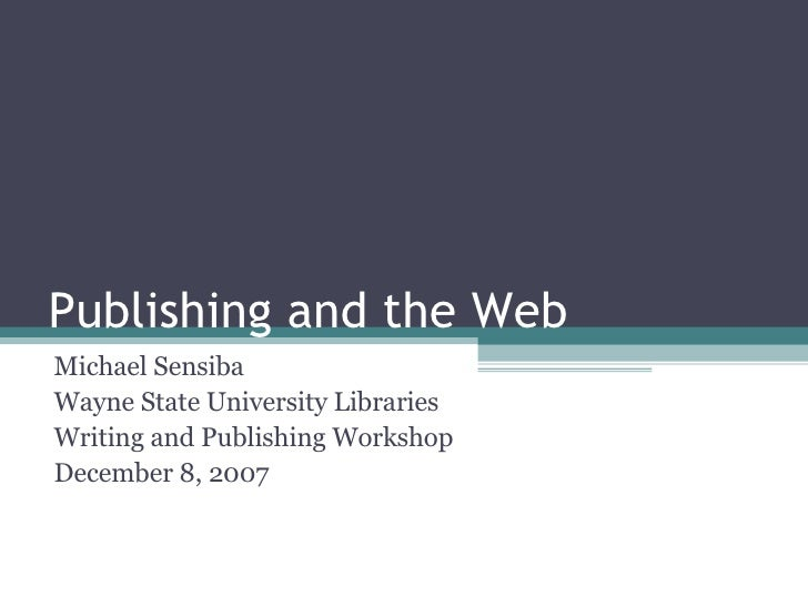 Publishing and the Web Michael Sensiba Wayne State University Libraries Writing and Publishing Workshop December 8, 2007