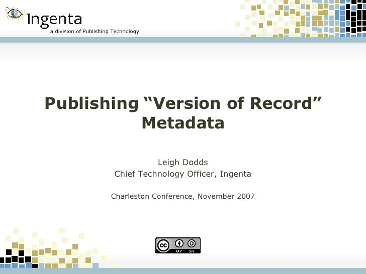 "Publishing ""Version of Record"" Metadata Leigh Dodds Chief Technology Officer, Ingenta Charleston Conference, November 2007"