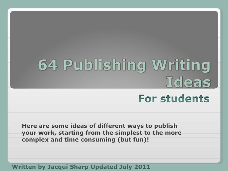 Written by Jacqui Sharp Updated July 2011 Here are some ideas of different ways to publish your work, starting from the si...