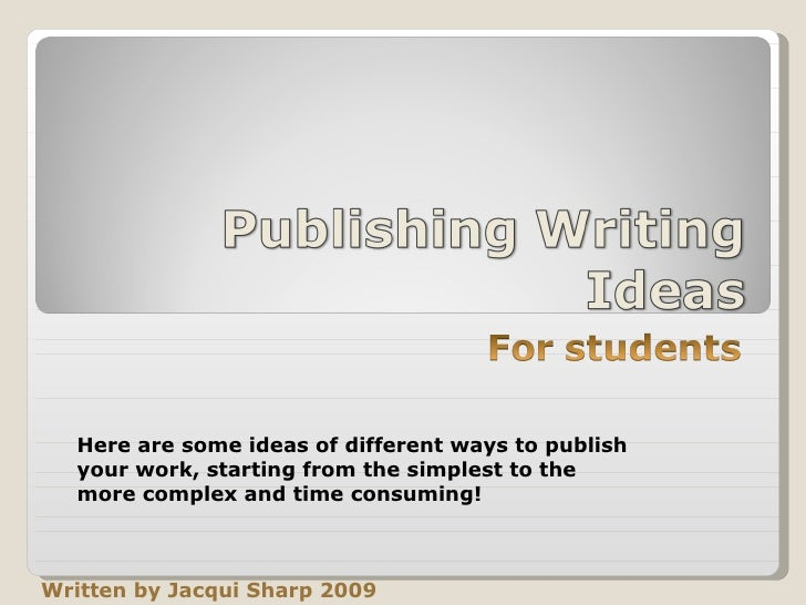 Written by Jacqui Sharp 2009 Here are some ideas of different ways to publish your work, starting from the simplest to the...