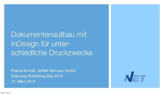 Dokumentenaufbau mit InDesign für unter- schiedliche Druckzwecke Pascal Schrafl, JetNet Services GmbH Digicomp Publishing D...