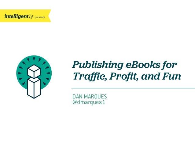 presentsPublishing eBooks forTraffic, Profit, and FunDAN MARQUES@dmarques1