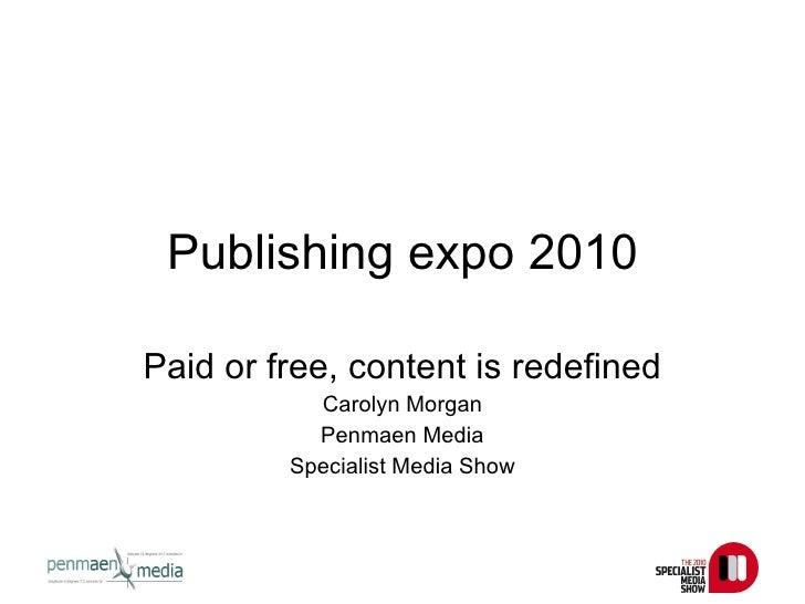 Publishing expo 2010 Paid or free, content is redefined Carolyn Morgan Penmaen Media Specialist Media Show