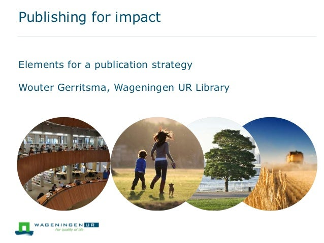 Publishing for impact Wouter Gerritsma, Wageningen UR Library Elements for a publication strategy