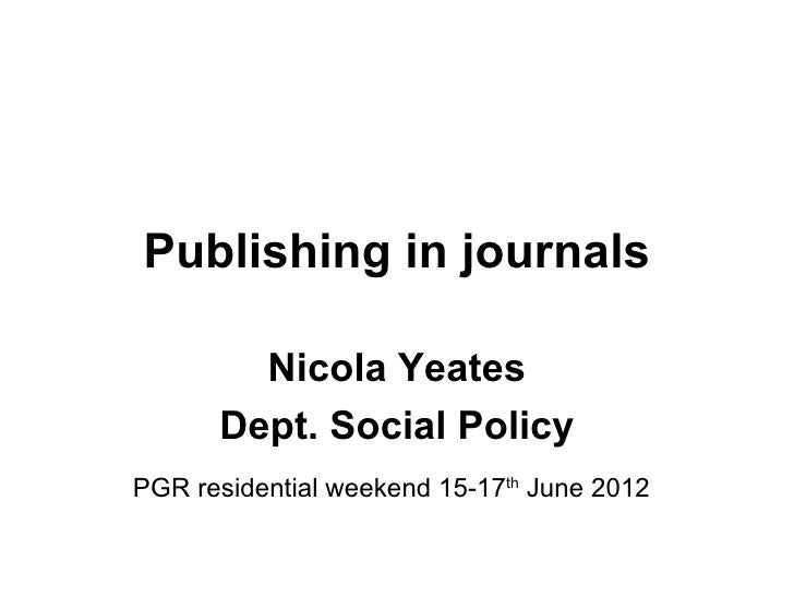 Publishing in journals        Nicola Yeates      Dept. Social PolicyPGR residential weekend 15-17th June 2012