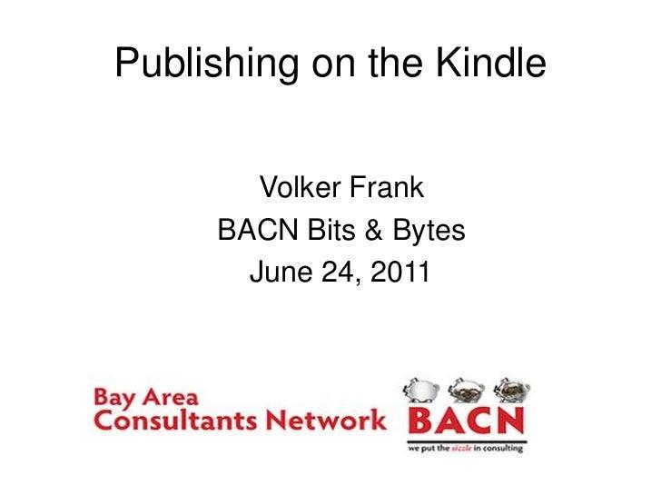 Publishing on the Kindle<br />Volker Frank<br />BACN Bits & Bytes<br />June 24, 2011<br />