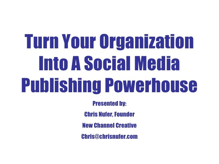 Turn Your Organization Into A Social Media Publishing Powerhouse Presented by: Chris Nufer, Founder New Channel Creative [...