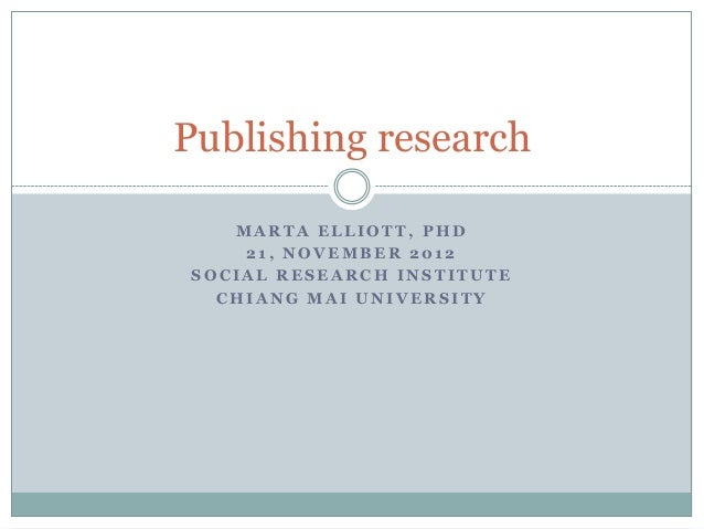 Publishing research   MARTA ELLIOTT, PHD    21, NOVEMBER 2012SOCIAL RESEARCH INSTITUTE  CHIANG MAI UNIVERSITY