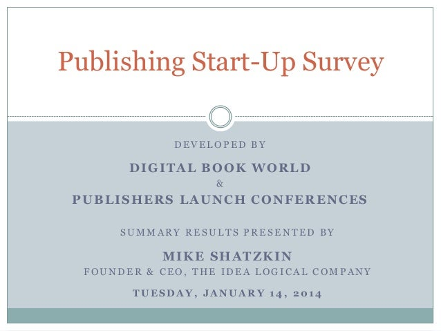Publishing Start-Up Survey DEVELOPED BY  DIGITAL BOOK WORLD &  PUBLISHERS LAUNCH CONFERENCES SUMMARY RESULTS PRESENTED BY ...