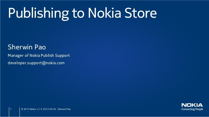 Publishing to Nokia StoreSherwin PaoManager of Nokia Publish Supportdeveloper.support@nokia.com 1    © 2012 Nokia v.1.0 20...