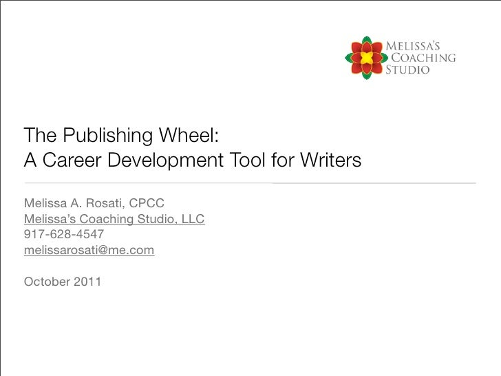 The Publishing Wheel:A Career Development Tool for WritersMelissa A. Rosati, CPCCMelissa's Coaching Studio, LLC917-628-454...