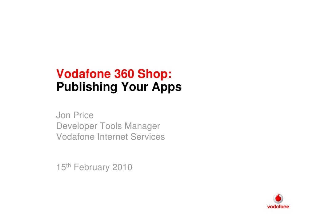 Vodafone 360 Shop: Publishing Your Apps  Jon Price Developer Tools Manager Vodafone Internet Services   15th February 2010
