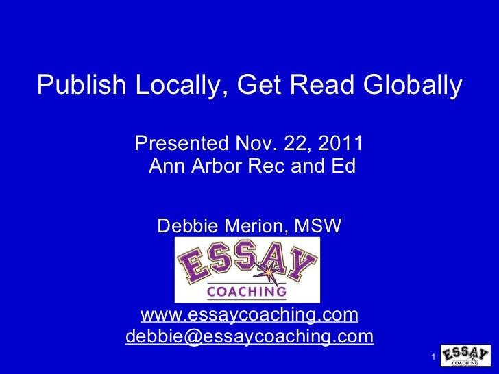 Publish Locally, Get Read Globally Presented Nov. 22, 2011  Ann Arbor Rec and Ed Debbie Merion, MSW www.essaycoaching.com ...
