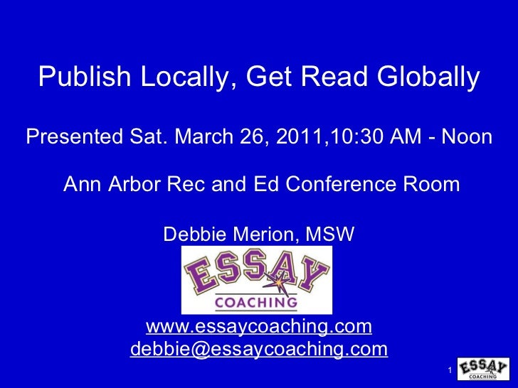 Publish Locally, Get Read Globally Debbie Merion, MSW www.essaycoaching.com [email_address]