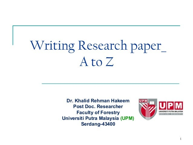 1Writing Research paper_A to ZDr. Khalid Rehman HakeemPost Doc. ResearcherFaculty of ForestryUniversiti Putra Malaysia (UP...